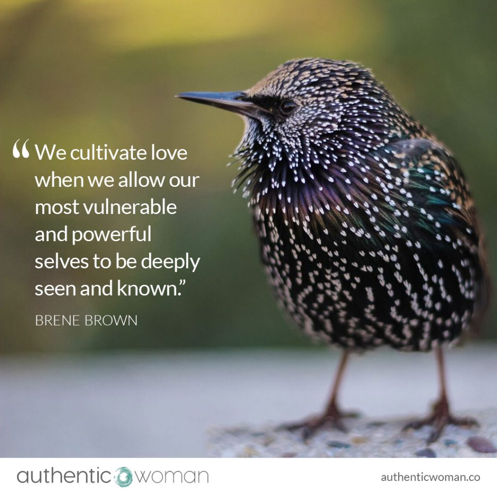 We cultivate love when we allow our most vulnerable and powerful selves to be deeply seen and known